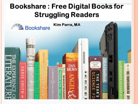 Bookshare : Free Digital Books for Struggling Readers Kim Parra, MA.