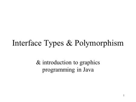 1 Interface Types & Polymorphism & introduction to graphics programming in Java.