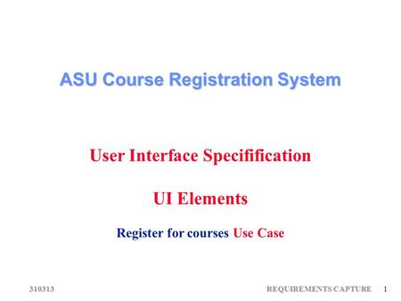 310313 REQUIREMENTS CAPTURE 1 ASU Course Registration System User Interface Specifification UI Elements Register for courses Use Case.