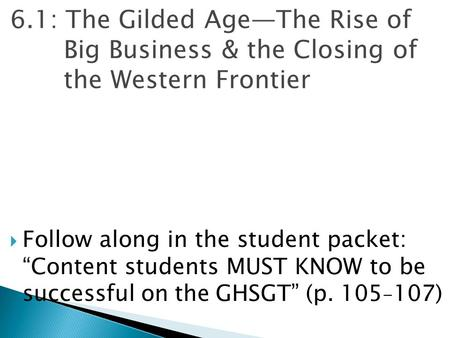 "6.1: The Gilded Age—The Rise of Big Business & the Closing of the Western Frontier Follow along in the student packet: ""Content students MUST KNOW to."