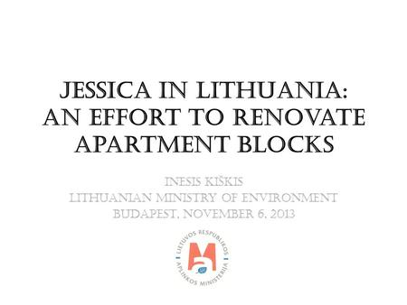 JESSICA IN LITHUANIA: An Effort to Renovate Apartment Blocks Inesis Kiškis Lithuanian Ministry of Environment BUDAPEST, NOVEMBER 6, 2013.