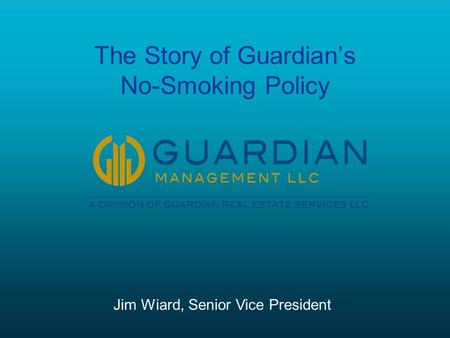 The Story of Guardian's No-Smoking Policy Jim Wiard, Senior Vice President.
