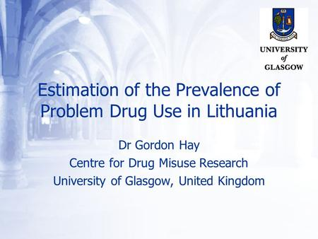 Estimation of the Prevalence of Problem Drug Use in Lithuania Dr Gordon Hay Centre for Drug Misuse Research University of Glasgow, United Kingdom.