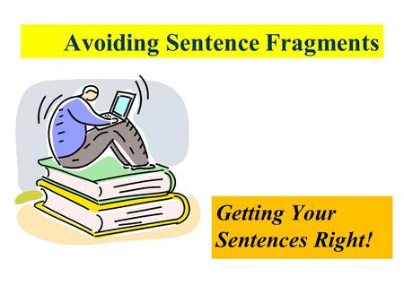 Avoiding Sentence Fragments Getting Your Sentences Right!