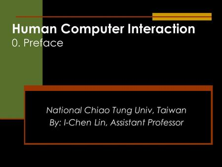 Human Computer Interaction 0. Preface National Chiao Tung Univ, Taiwan By: I-Chen Lin, Assistant Professor.