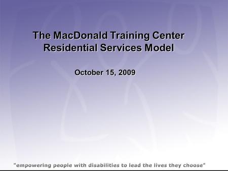 The MacDonald Training Center Residential Services Model October 15, 2009.