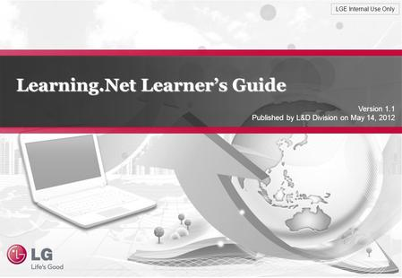 LGE Internal Use Only Learning.Net Learner's Guide Version 1.1 Published by L&D Division on May 14, 2012.