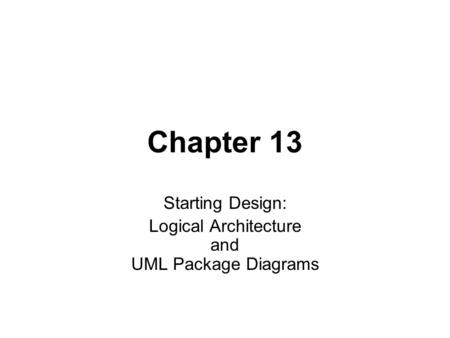 Chapter 13 Starting Design: Logical Architecture and UML Package Diagrams.