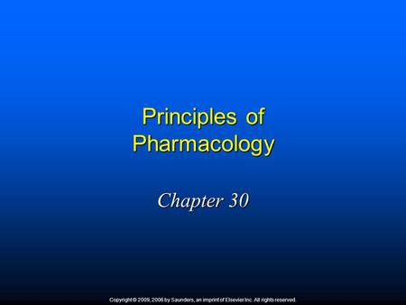 Principles of Pharmacology Chapter 30 Copyright © 2009, 2006 by Saunders, an imprint of Elsevier Inc. All rights reserved.
