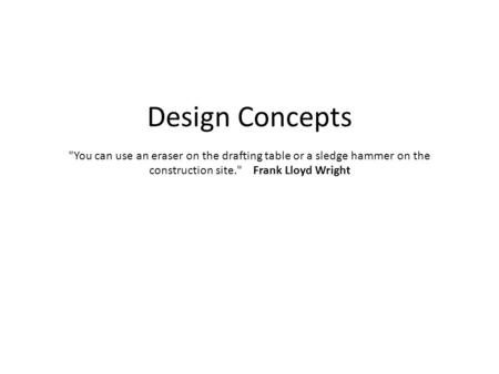 Design Concepts You can use an eraser on the drafting table or a sledge hammer on the construction site. Frank Lloyd Wright.