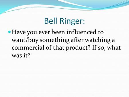 Bell Ringer: Have you ever been influenced to want/buy something after watching a commercial of that product? If so, what was it?