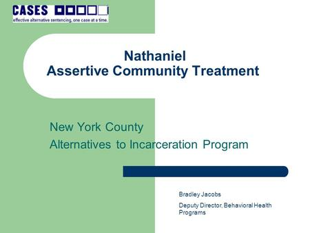 Nathaniel Assertive Community Treatment New York County Alternatives to Incarceration Program Bradley Jacobs Deputy Director, Behavioral Health Programs.