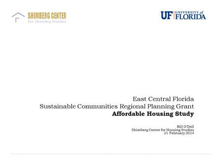 East Central Florida Sustainable Communities Regional Planning Grant Affordable Housing Study Bill O'Dell Shimberg Center for Housing Studies 21 February.