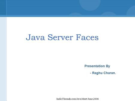 IndicThreads.com Java Meet June 2006 Java Server Faces Presentation By - Raghu Charan.