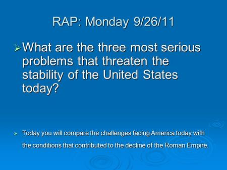 RAP: Monday 9/26/11 What are the three most serious problems that threaten the stability of the United States today? Today you will compare the challenges.