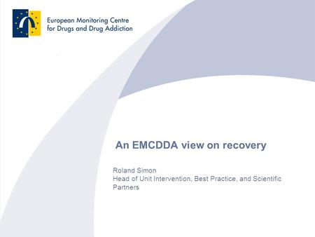 An EMCDDA view on recovery Roland Simon Head of Unit Intervention, Best Practice, and Scientific Partners.