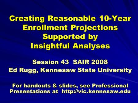 Creating Reasonable 10-Year Enrollment Projections Supported by Insightful Analyses Session 43 SAIR 2008 Ed Rugg, Kennesaw State University For handouts.