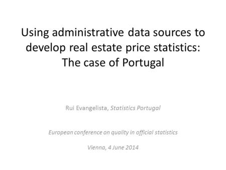 Using administrative data sources to develop real estate price statistics: The case of Portugal Rui Evangelista, Statistics Portugal European conference.