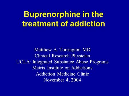 Buprenorphine in the treatment of addiction Matthew A. Torrington MD Clinical Research Physician UCLA: Integrated Substance Abuse Programs Matrix Institute.