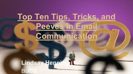 Top Ten Tips, Tricks, and Peeves in Email Communication Lindsay Henning BuCS.