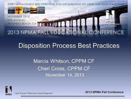 2013 NPMA Fall Conference Value Through Professional Asset Management Disposition Process Best Practices Marcia Whitson, CPPM CF Cheri Cross, CPPM CF November.