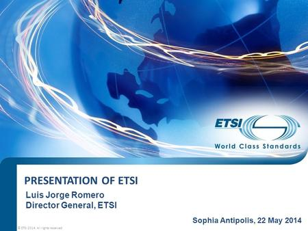 PRESENTATION OF ETSI © ETSI 2014. All rights reserved Sophia Antipolis, 22 May 2014 Luis Jorge Romero Director General, ETSI.
