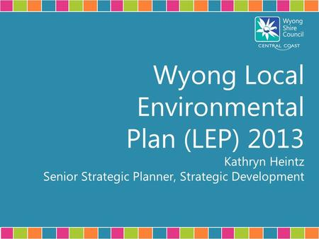 Wyong Local Environmental Plan (LEP) 2013 Kathryn Heintz Senior Strategic Planner, Strategic Development.