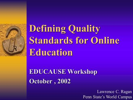 Lawrence C. Ragan Penn State's World Campus Defining Quality Standards for Online Education EDUCAUSE Workshop October, 2002.