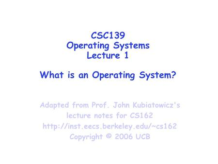 CSC139 Operating Systems Lecture 1 What is an Operating System? Adapted from Prof. John Kubiatowicz's lecture notes for CS162