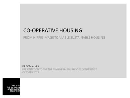 CO-OPERATIVE HOUSING FROM HIPPIE IMAGE TO VIABLE SUSTAINABLE HOUSING DR TOM ALVES PRESENTATION TO THE THRIVING NEIGHBOURHOODS CONFERENCE OCTOBER 2013.