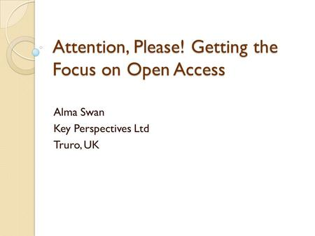 Attention, Please! Getting the Focus on Open Access Alma Swan Key Perspectives Ltd Truro, UK.