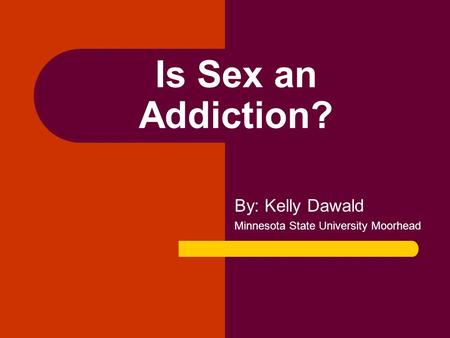 Is Sex an Addiction? By: Kelly Dawald Minnesota State University Moorhead.