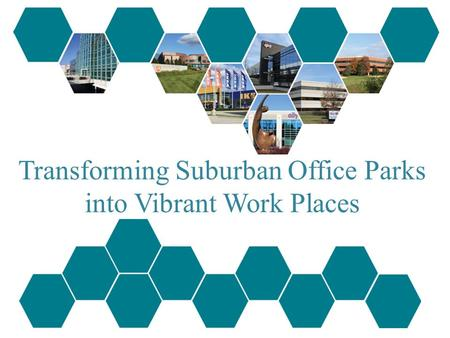 Transforming Suburban Office Parks into Vibrant Work Places.