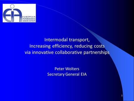 1 Intermodal transport, Increasing efficiency, reducing costs via innovative collaborative partnerships Peter Wolters Secretary General EIA.