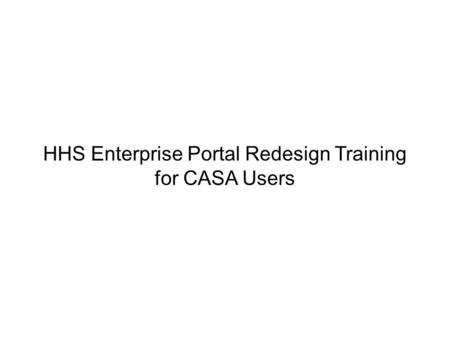 HHS Enterprise Portal Redesign Training for CASA Users.