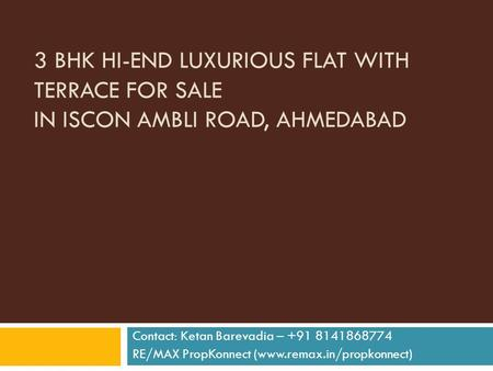 3 BHK HI-END LUXURIOUS FLAT WITH TERRACE FOR SALE IN ISCON AMBLI ROAD, AHMEDABAD Contact: Ketan Barevadia – +91 8141868774 RE/MAX PropKonnect (www.remax.in/propkonnect)
