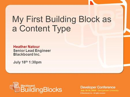 © Blackboard, Inc. All rights reserved. My First Building Block as a Content Type Heather Natour Senior Lead Engineer Blackboard Inc. July 18 th 1:30pm.
