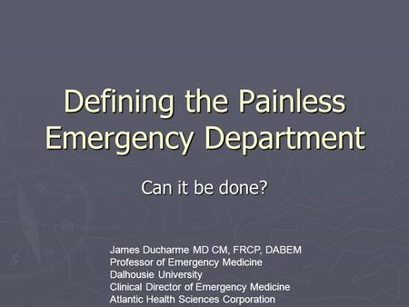 Defining the Painless Emergency Department Can it be done? James Ducharme MD CM, FRCP, DABEM Professor of Emergency Medicine Dalhousie University Clinical.