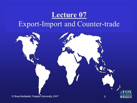 © Ram Mudambi, Temple University, 2007 1 Lecture 07 Export-Import and Counter-trade.