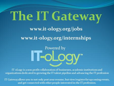 Powered by The IT Gateway www.it-ology.org/jobs www.it-ology.org/internships IT-oLogy is a non profit collaboration of businesses, academic institutions.