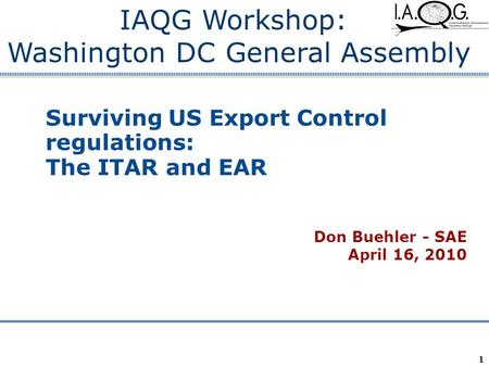 Company Confidential 1 Surviving US Export Control regulations: The ITAR and EAR Don Buehler - SAE April 16, 2010 IAQG Workshop: Washington DC General.