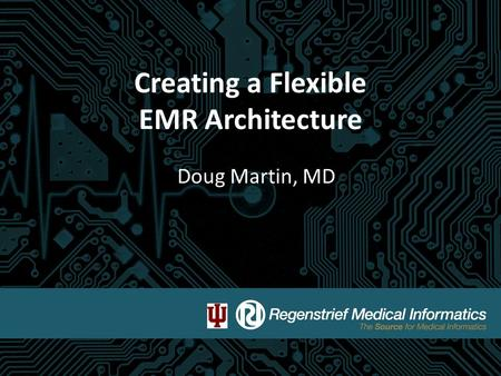 Creating a Flexible EMR Architecture Doug Martin, MD.