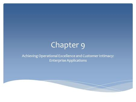 Chapter 9 Achieving Operational Excellence and Customer Intimacy: Enterprise Applications.