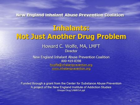 1 New England Inhalant Abuse Prevention Coalition Inhalants: Not Just Another Drug Problem Howard C. Wolfe, MA, LMFT Director New England Inhalant Abuse.