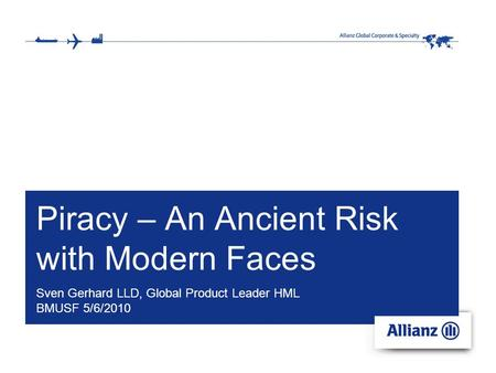 Piracy – An Ancient Risk with Modern Faces Sven Gerhard LLD, Global Product Leader HML BMUSF 5/6/2010.