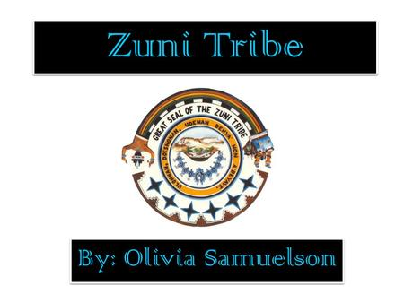 Zuni Tribe By: Olivia Samuelson. Meet the Zuni's Keshhi! That is Hello. In this project all your questions about the Zuni Tribe will be answered. This.