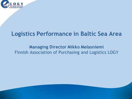 Logistics Performance in Baltic Sea Area Managing Director Mikko Melasniemi Finnish Association of Purchasing and Logistics LOGY.