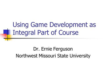 Using Game Development as Integral Part of Course Dr. Ernie Ferguson Northwest Missouri State University.