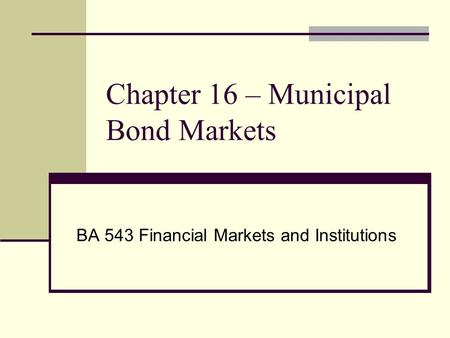 Chapter 16 – Municipal Bond Markets BA 543 Financial Markets and Institutions.