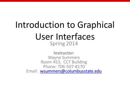 Introduction to Graphical User Interfaces Spring 2014 Instructor: Wayne Summers Room 453, CCT Building Phone: 706-507-8170